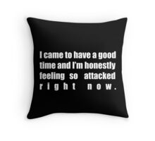 I came to have a good time and I'm honestly feeling so attacked right now. Throw Pillow