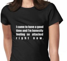 I came to have a good time and I'm honestly feeling so attacked right now. Womens Fitted T-Shirt