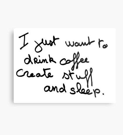 I just want to drink coffe create stuff and sleep Metal Print
