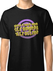 You find me strangely attractive Classic T-Shirt