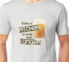 take a pitcher it will last longer Funny Beer Unisex T-Shirt