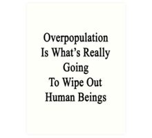 Overpopulation Is What's Really Going To Wipe Out Human Beings  Art Print