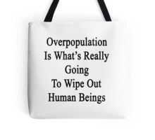 Overpopulation Is What's Really Going To Wipe Out Human Beings  Tote Bag