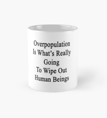 Overpopulation Is What's Really Going To Wipe Out Human Beings  Mug