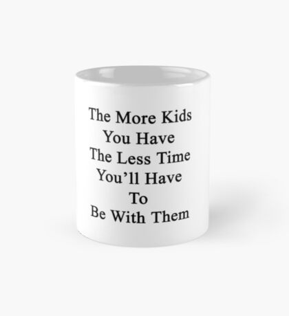 The More Kids You Have The Less Time You'll Have To Be With Them  Mug