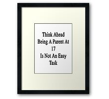 Think Ahead Being A Parent At 17 Is Not An Easy Task Framed Print