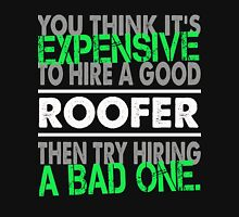 You Think It is Expensive To Hire A Good Roofer The Try Hiring A Bad One - Roofer shirt Unisex T-Shirt