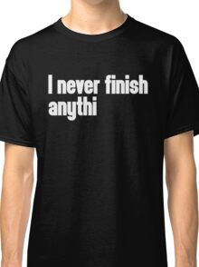 Never Finish Anything Funny Quote Classic T-Shirt