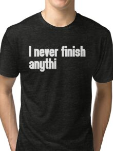Never Finish Anything Funny Quote Tri-blend T-Shirt