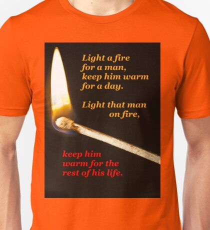 Light a fire for a man. (black background) Unisex T-Shirt