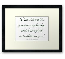 Dear old world, you are very lovely and I'm glad to be alive in you Framed Print