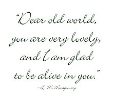 Dear old world, you are very lovely and I'm glad to be alive in you Photographic Print