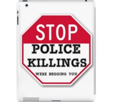 STOP POLICE KILLINGS  WERE BEGGING YOU iPad Case/Skin