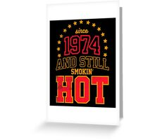 Born in 1974 and Still Smokin' HOT Greeting Card