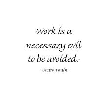 Work Is A Necessary Evil To Be Avoided by Amantine