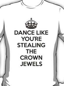 DANCE LIKE YOU'RE STEALING THE CROWN JEWELS - Black T-Shirt