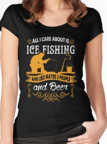 All I care about is ice fishing and like maybe 3 people and beer - T-shirts & Hoodies Women's Fitted Scoop T-Shirt
