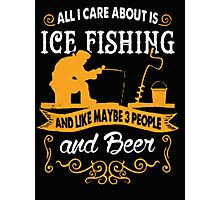 All I care about is ice fishing and like maybe 3 people and beer - T-shirts & Hoodies Photographic Print
