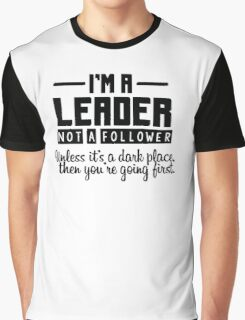 I'm a leader not a follower. Unless it's a dark place, then you're going first. Graphic T-Shirt