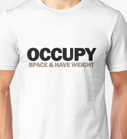occupy space & have weight  (version 2) Unisex T-Shirt