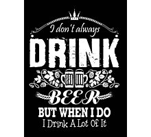 I don't always drink beer but when I do I drink a lot of it - T-shirts & Hoodies Photographic Print