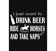 I just want to drink beer ride horses and take naps - T-shirts & Hoodies Photographic Print
