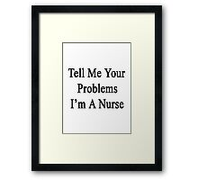 Tell Me Your Problems I'm A Nurse Framed Print