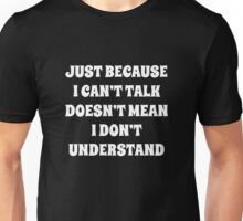 Just Because I Can't Talk Doesn't Mean I Don't Understand Unisex T-Shirt