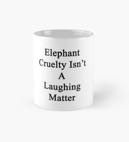 Elephant Cruelty Isn't A Laughing Matter  Mug