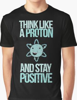 Think Like A Proton And Stay Positive Graphic T-Shirt