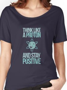 Think Like A Proton And Stay Positive Women's Relaxed Fit T-Shirt