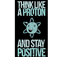 Think Like A Proton And Stay Positive Photographic Print