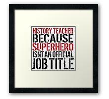 Funny 'History Teacher  Because Superhero Isn't an official Job Title' T-Shirt Framed Print