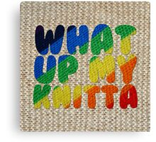 WHAT UP MY KNITTA Canvas Print
