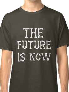 The Future Is Now Classic T-Shirt
