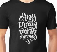 Any dreams worth dreaming Unisex T-Shirt