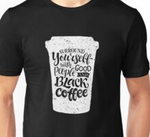 Surround yourself with good people and black coffee 2 Unisex T-Shirt