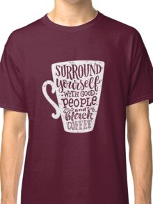 Surround yourself with good people and black coffee Classic T-Shirt