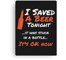 I saved a beer tonight it was stuck in a bottle it's ok now - T-shirts & Hoodies Canvas Print