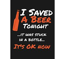 I saved a beer tonight it was stuck in a bottle it's ok now - T-shirts & Hoodies Photographic Print