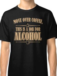 Move over coffee this is a job for alcohol - T-shirts & Hoodies Classic T-Shirt