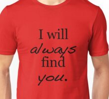I will always find you. Unisex T-Shirt