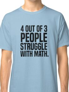 4 out of 3 people struggle with math Classic T-Shirt