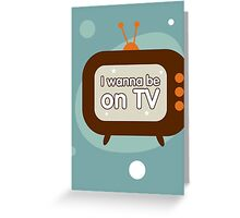 I wanna be on TV Greeting Card