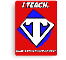 I Teach. What's Your Super Power? Canvas Print