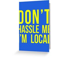 Don't Hassle Me I'm Local Greeting Card