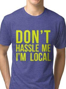 Don't Hassle Me I'm Local Tri-blend T-Shirt