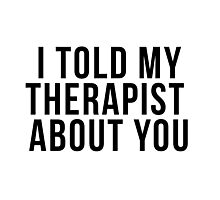 I Told My Therapist About You Photographic Print