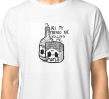 All my friends are killing me Classic T-Shirt