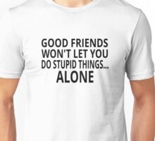 Good Friends Won't Let You Do Stupid Things...Alone Unisex T-Shirt